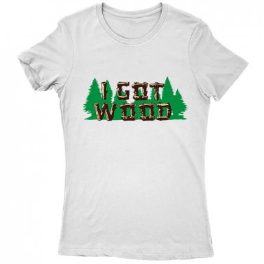 I Got Wood Womens T-shirt